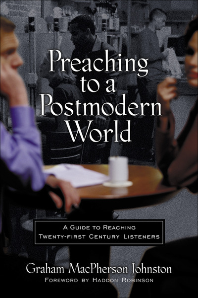 Preaching to a Postmodern World A Guide to Reaching Twenty-first Century Listeners