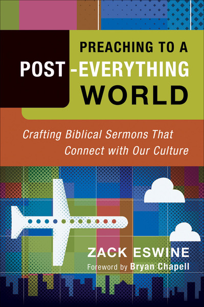 Preaching to a Post-Everything World Crafting Biblical Sermons That Connect with Our Culture