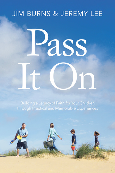 Pass It On Building a Legacy of Faith for Your Children through Practical and Memorable Experiences