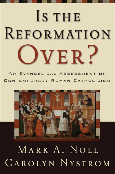 Is the Reformation Over? An Evangelical Assessment of Contemporary Roman Catholicism