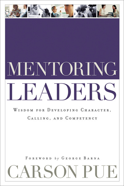 Mentoring Leaders Wisdom for Developing Character, Calling, and Competency