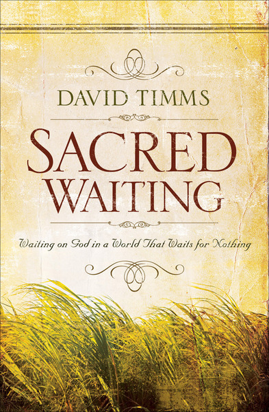 Sacred Waiting: Waiting on God in a World that Waits for Nothing