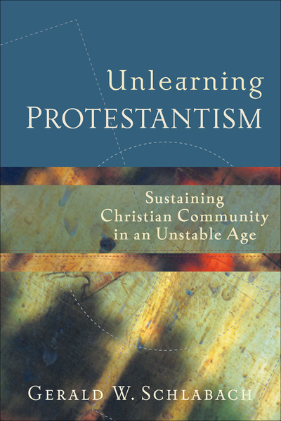 Unlearning Protestantism Sustaining Christian Community in an Unstable Age