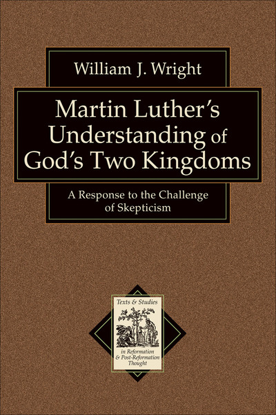 Martin Luther's Understanding of God's Two Kingdoms (Texts and Studies in Reformation and Post-Reformation Thought): A Response to the Challenge of Skepticism
