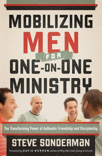 Mobilizing Men for One-on-One Ministry The Transforming Power of Authentic Friendship and Discipleship