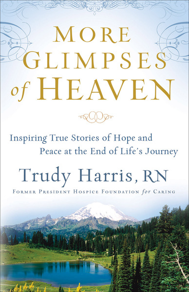 More Glimpses of Heaven Inspiring True Stories of Hope and Peace at the End of Life's Journey