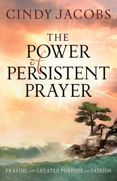 The Power of Persistent Prayer: Praying With Greater Purpose and Passion