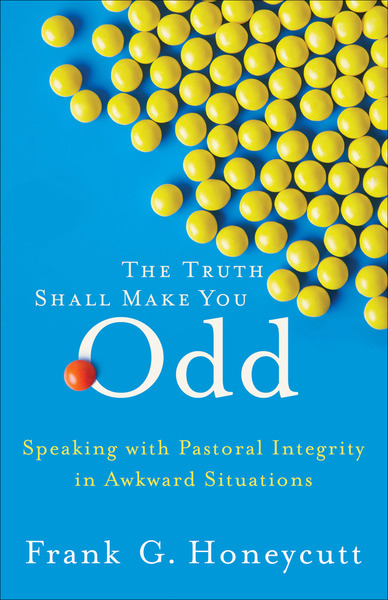 The Truth Shall Make You Odd Speaking with Pastoral Integrity in Awkward Situations
