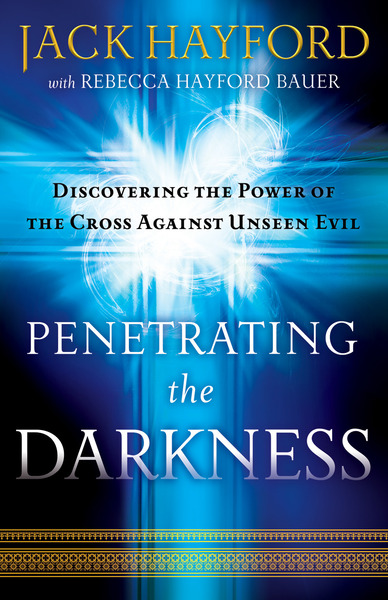 Penetrating the Darkness Discovering the Power of the Cross Against Unseen Evil