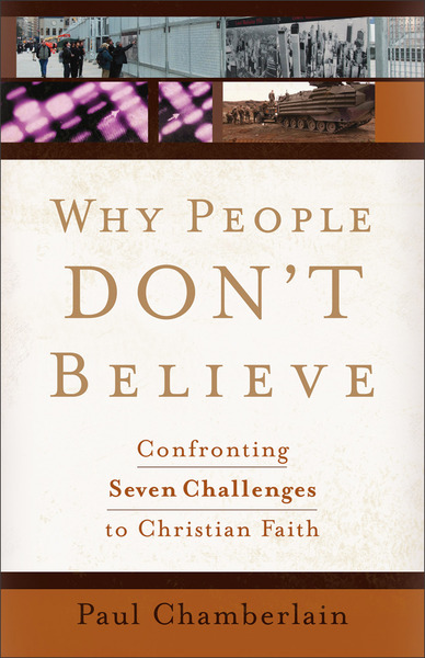 Why People Don't Believe Confronting Seven Challenges to Christian Faith