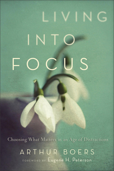 Living into Focus Choosing What Matters in an Age of Distractions