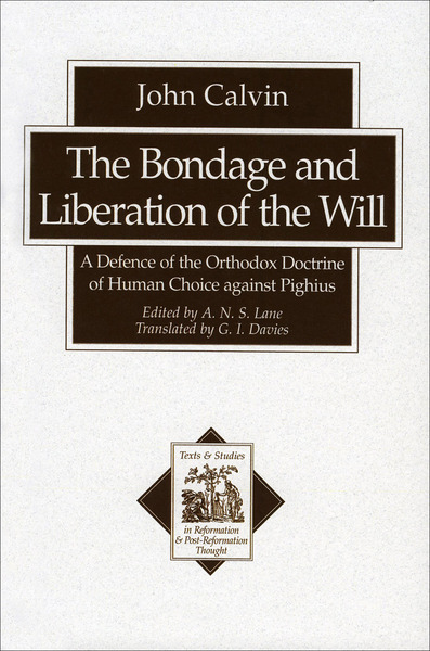 The Bondage and Liberation of the Will (Texts and Studies in Reformation and Post-Reformation Thought) A Defence of the Orthodox Doctrine of Human Choice against Pighius