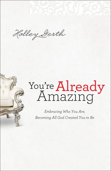 You're Already Amazing Embracing Who You Are, Becoming All God Created You to Be