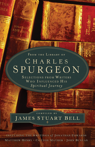 From the Library of Charles Spurgeon Selections From Writers Who Influenced His Spiritual Journey