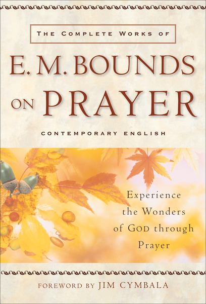 The Complete Works of E. M. Bounds on Prayer Experience the Wonders of God through Prayer