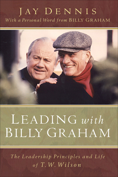 Leading with Billy Graham The Leadership Principles and Life of T. W. Wilson