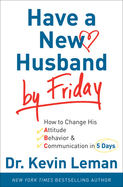 Have a New Husband by Friday How to Change His Attitude, Behavior & Communication in 5 Days