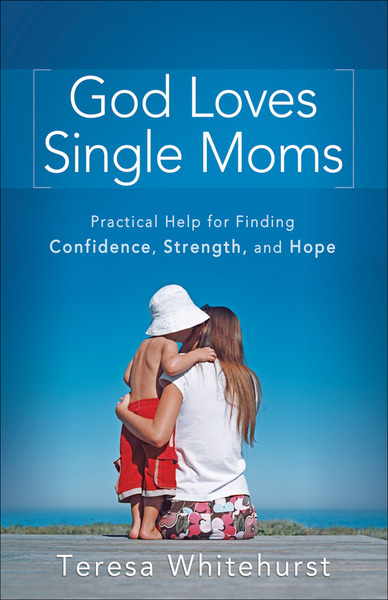God Loves Single Moms Practical Help for Finding Confidence, Strength, and Hope