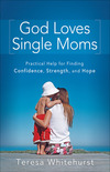 God Loves Single Moms: Practical Help for Finding Confidence, Strength, and Hope