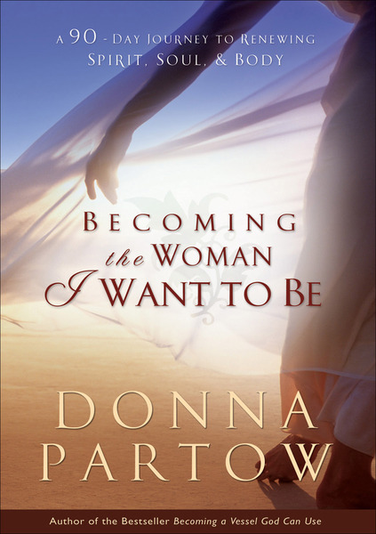 Becoming the Woman I Want to Be A 90-Day Journey to Renewing Spirit, Soul & Body