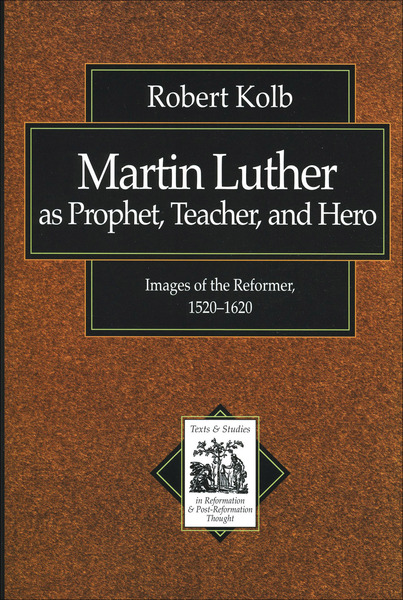 Martin Luther as Prophet, Teacher, and Hero (Texts and Studies in Reformation and Post-Reformation Thought): Images of the Reformer, 1520-1620
