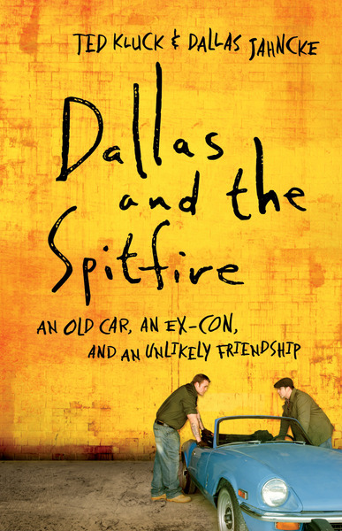 Dallas and the Spitfire An Old Car, an Ex-Con, and an Unlikely Friendship