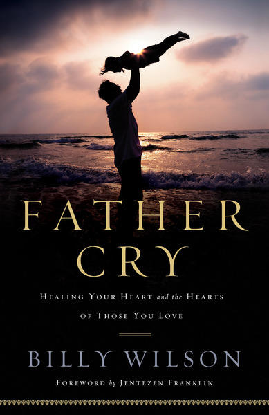 Father Cry Healing Your Heart and the Hearts of Those You Love
