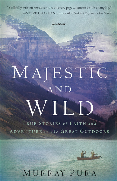 Majestic and Wild True Stories of Faith and Adventure in the Great Outdoors