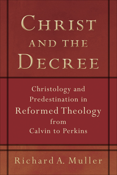 Christ and the Decree Christology and Predestination in Reformed Theology from Calvin to Perkins