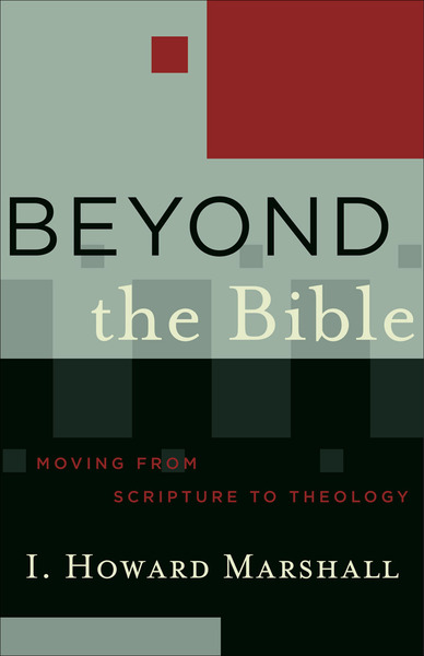 Beyond the Bible (Acadia Studies in Bible and Theology) Moving from Scripture to Theology
