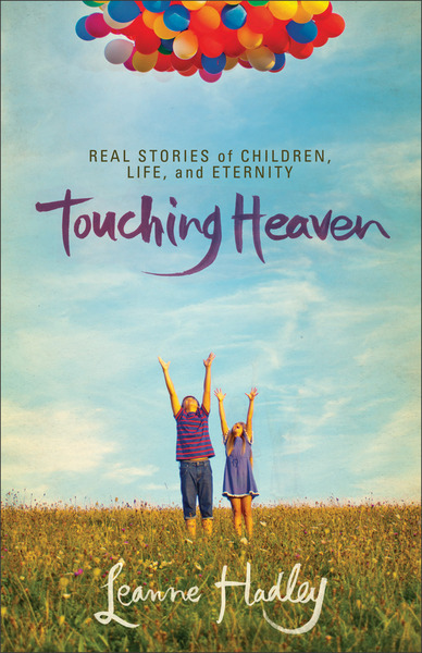 Touching Heaven Real Stories of Children, Life, and Eternity