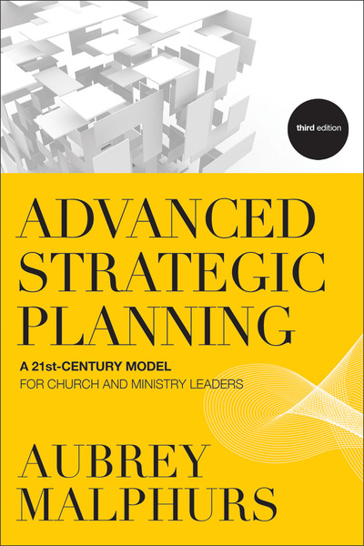 Advanced Strategic Planning A 21st-Century Model for Church and Ministry Leaders