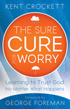 The Sure Cure for Worry: Learning to Trust God No Matter What Happens