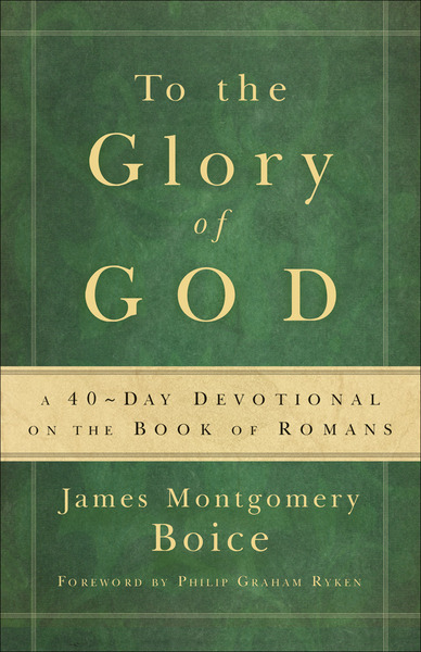To the Glory of God A 40-Day Devotional on the Book of Romans
