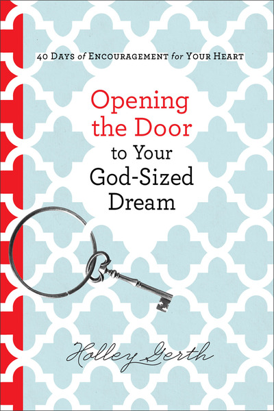 Opening the Door to Your God-Sized Dream 40 Days of Encouragement for Your Heart