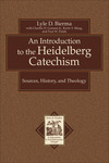 An Introduction to the Heidelberg Catechism (Texts and Studies in Reformation and Post-Reformation Thought): Sources, History, and Theology