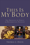 This Is My Body: The Presence of Christ in Reformation Thought