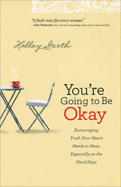 You're Going to Be Okay Encouraging Truth Your Heart Needs to Hear, Especially on the Hard Days