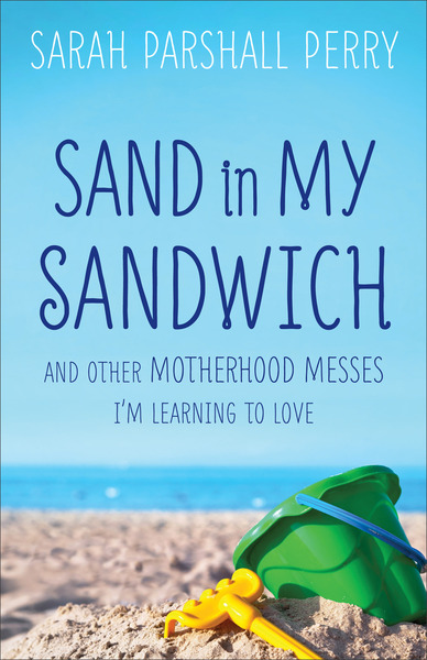 Sand in My Sandwich And Other Motherhood Messes I'm Learning to Love