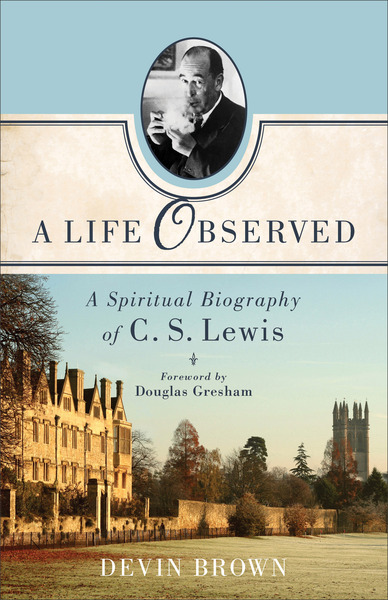 A Life Observed A Spiritual Biography of C. S. Lewis