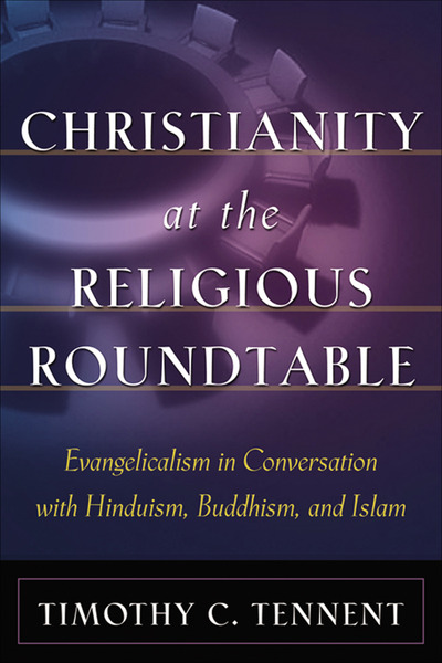 Christianity at the Religious Roundtable Evangelicalism in Conversation with Hinduism, Buddhism, and Islam
