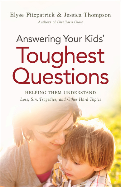 Answering Your Kids' Toughest Questions Helping Them Understand Loss, Sin, Tragedies, and Other Hard Topics