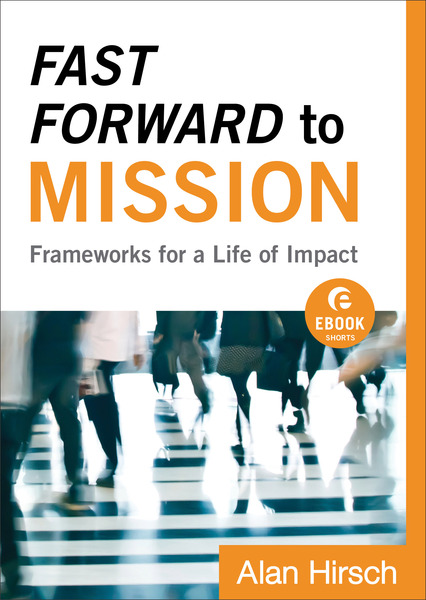 Fast Forward to Mission (Ebook Shorts) Frameworks for a Life of Impact