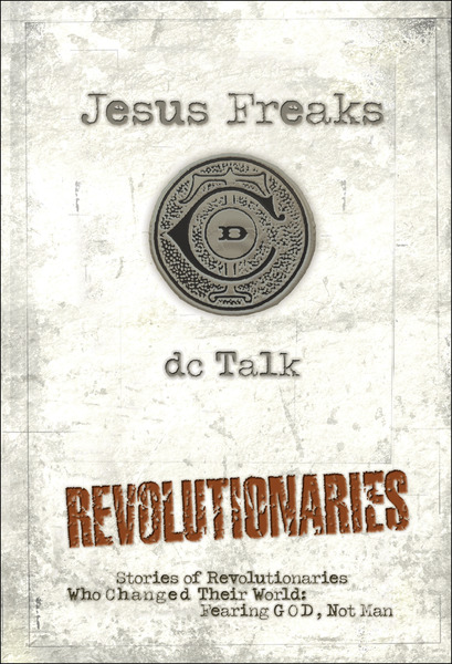 Jesus Freaks: Revolutionaries Stories of Revolutionaries Who Changed Their World: Fearing God, Not Man