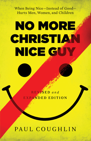 No More Christian Nice Guy When Being Nice--Instead of Good--Hurts Men, Women, and Children