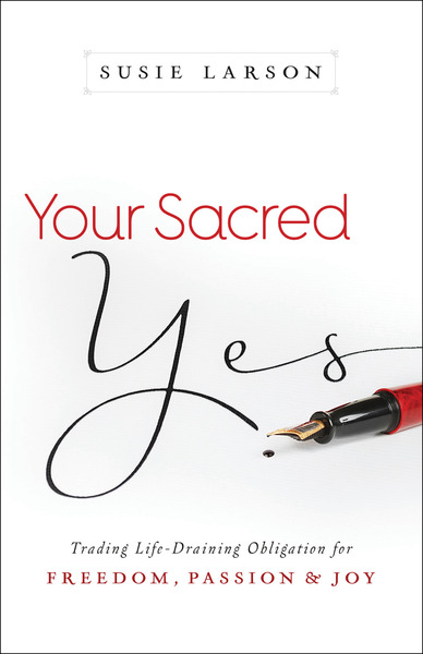 Your Sacred Yes Trading Life-Draining Obligation for Freedom, Passion, and Joy
