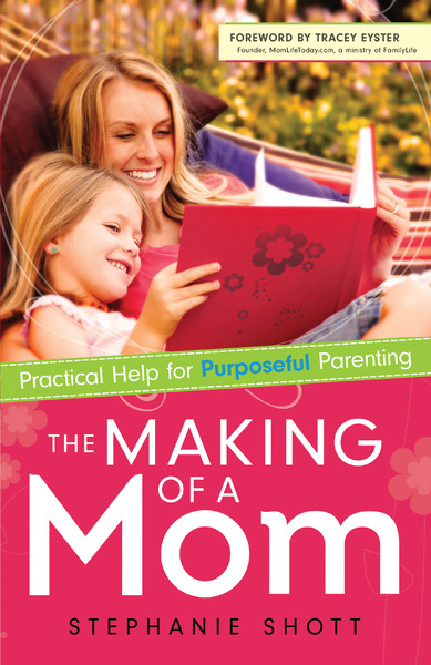 The Making of a Mom Practical Help for Purposeful Parenting