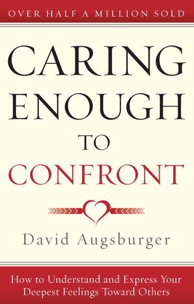 Caring Enough to Confront How to Understand and Express Your Deepest Feelings Toward Others