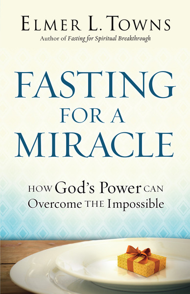 Fasting for a Miracle How God's Power Can Overcome the Impossible