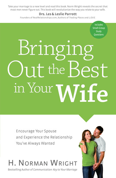 Bringing Out the Best in Your Wife Encourage Your Spouse and Experience the Relationship You've Always Wanted